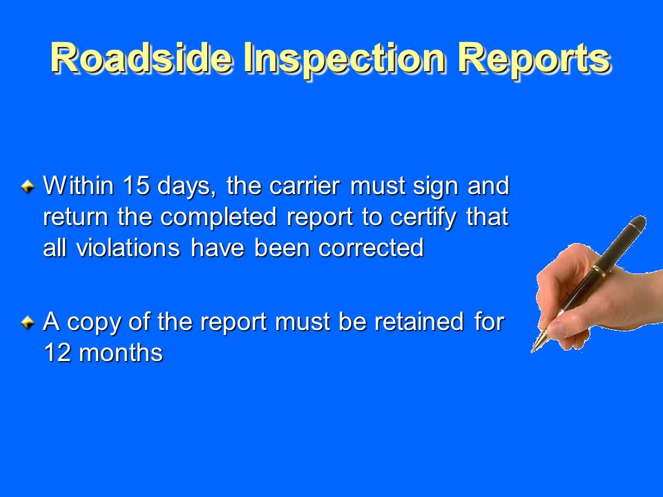 Roadside Inspection Reports Within 15 days, the carrier must sign and return the completed report to certify that all violations have been corrected A copy of the report must be retained for 12 months