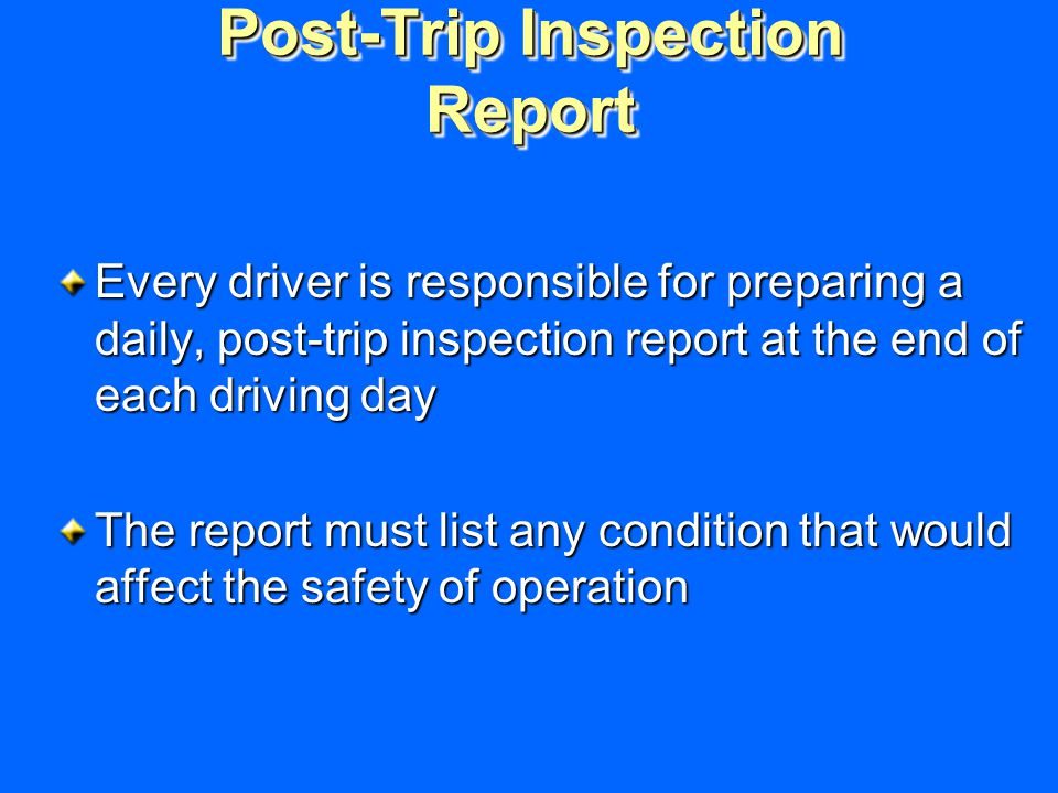 Post-Trip Inspection Report Every driver is responsible for preparing a daily, post-trip inspection report at the end of each driving day The report must list any condition that would affect the safety of operation