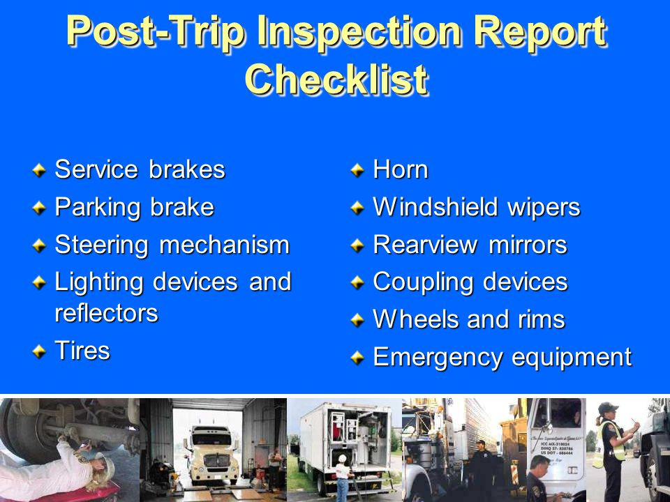 Post-Trip Inspection Report Checklist Service brakes Parking brake Steering mechanism Lighting devices and reflectors TiresHorn Windshield wipers Rearview mirrors Coupling devices Wheels and rims Emergency equipment
