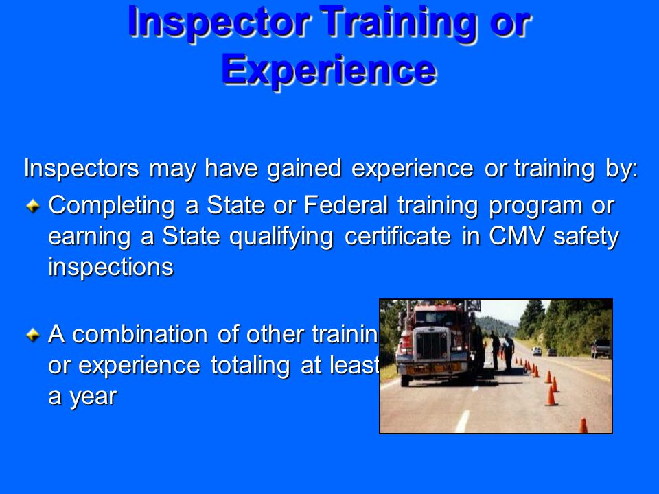 Inspector Training or Experience Inspectors may have gained experience or training by: Completing a State or Federal training program or earning a State qualifying certificate in CMV safety inspections A combination of other training or experience totaling at least a year