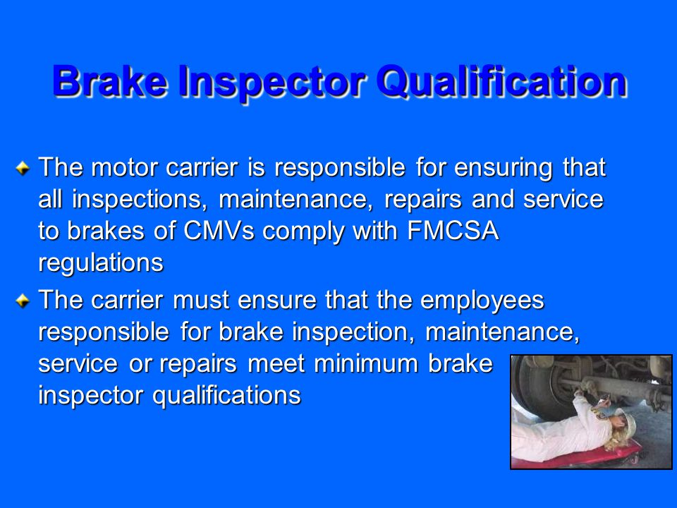 Brake Inspector Qualification The motor carrier is responsible for ensuring that all inspections, maintenance, repairs and service to brakes of CMVs comply with FMCSA regulations The carrier must ensure that the employees responsible for brake inspection, maintenance, service or repairs meet minimum brake inspector qualifications