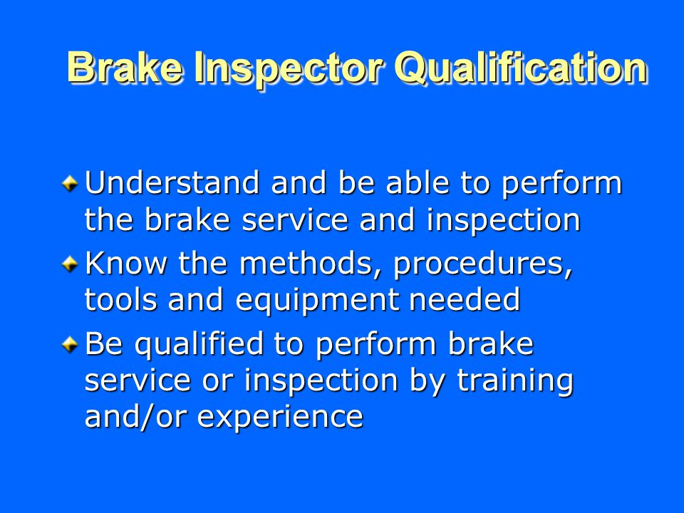 Understand and be able to perform the brake service and inspection Know the methods, procedures, tools and equipment needed Be qualified to perform brake service or inspection by training and/or experience Brake Inspector Qualification