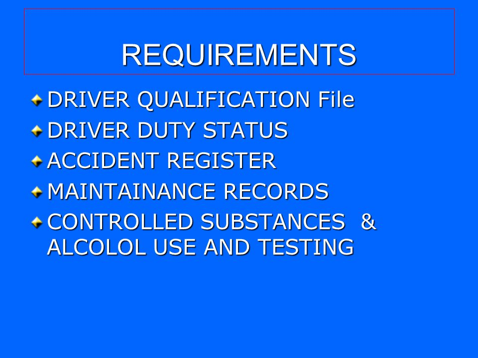 REQUIREMENTS DRIVER QUALIFICATION File DRIVER DUTY STATUS ACCIDENT REGISTER MAINTAINANCE RECORDS CONTROLLED SUBSTANCES & ALCOLOL USE AND TESTING