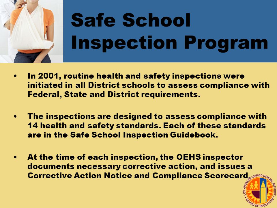 Safe School Inspection Program In 2001, routine health and safety inspections were initiated in all District schools to assess compliance with Federal, State and District requirements.