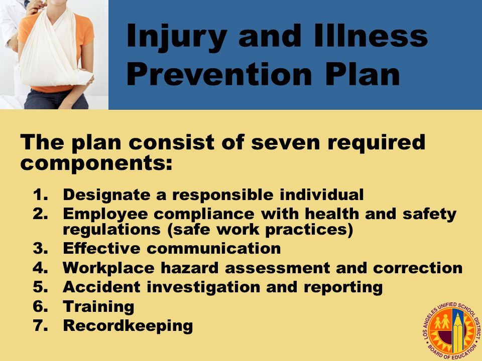 The plan consist of seven required components: 1.Designate a responsible individual 2.Employee compliance with health and safety regulations (safe work practices) 3.Effective communication 4.Workplace hazard assessment and correction 5.Accident investigation and reporting 6.Training 7.Recordkeeping Injury and Illness Prevention Plan