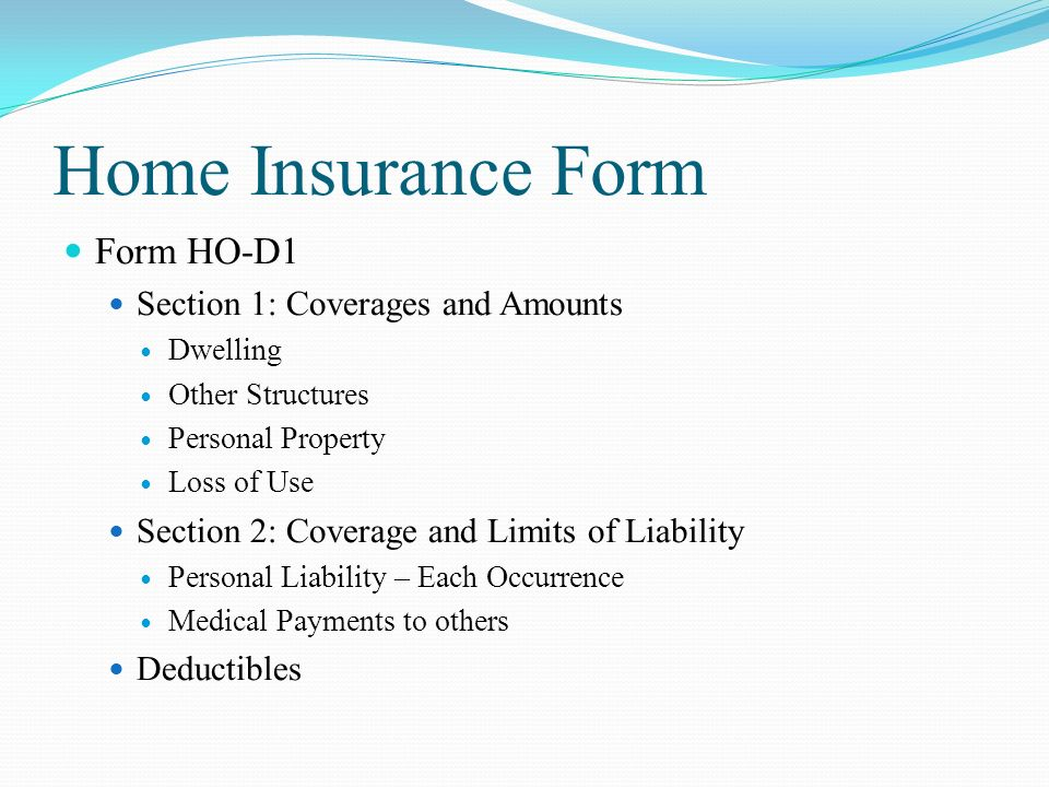 Home Insurance Form Form HO-D1 Section 1: Coverages and Amounts Dwelling Other Structures Personal Property Loss of Use Section 2: Coverage and Limits of Liability Personal Liability – Each Occurrence Medical Payments to others Deductibles