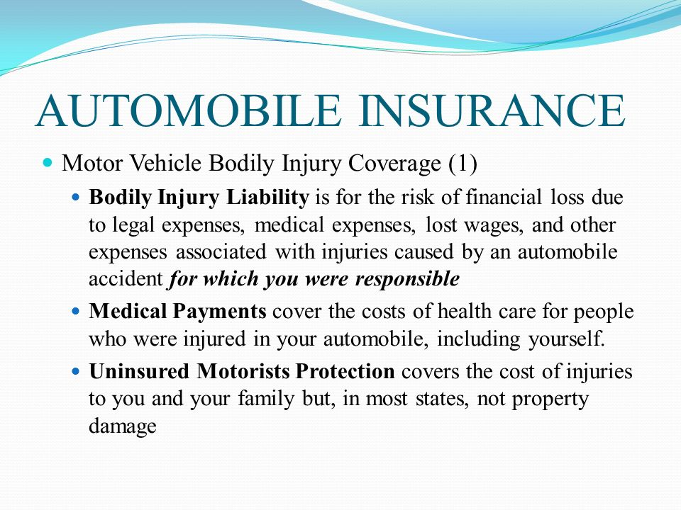 AUTOMOBILE INSURANCE Motor Vehicle Bodily Injury Coverage (1) Bodily Injury Liability is for the risk of financial loss due to legal expenses, medical expenses, lost wages, and other expenses associated with injuries caused by an automobile accident for which you were responsible Medical Payments cover the costs of health care for people who were injured in your automobile, including yourself.