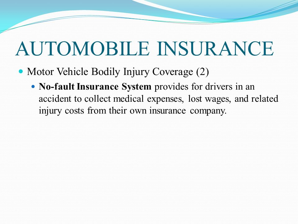 AUTOMOBILE INSURANCE Motor Vehicle Bodily Injury Coverage (2) No-fault Insurance System provides for drivers in an accident to collect medical expenses, lost wages, and related injury costs from their own insurance company.