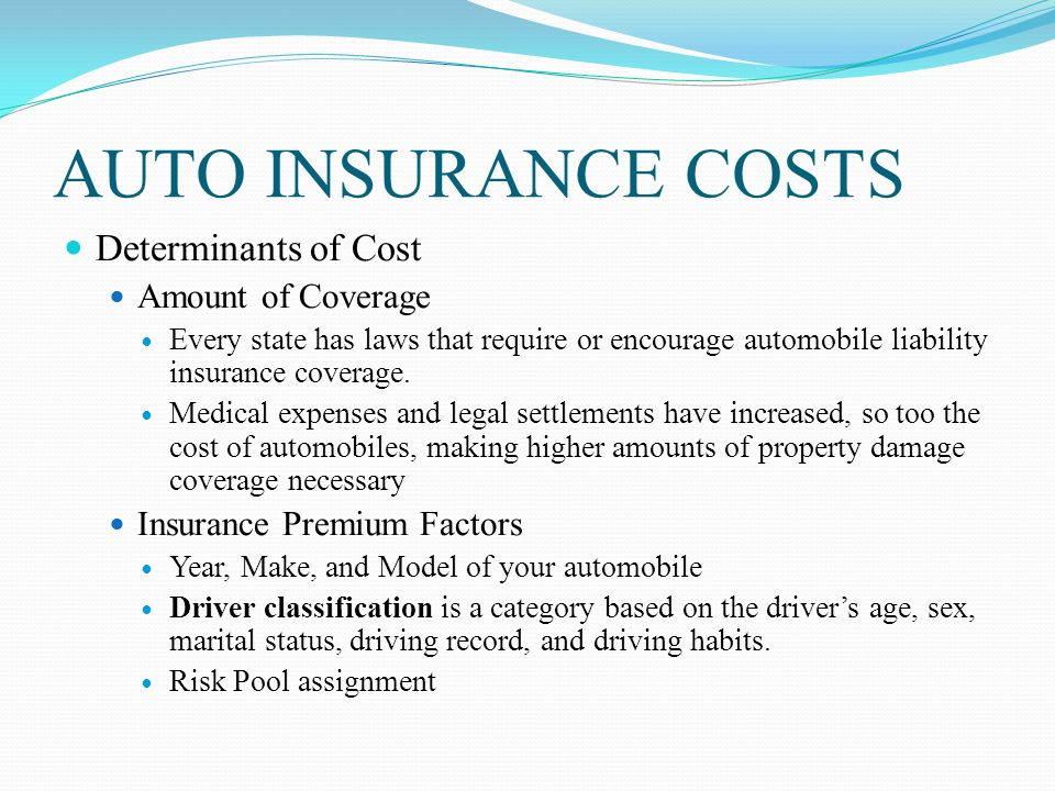 AUTO INSURANCE COSTS Determinants of Cost Amount of Coverage Every state has laws that require or encourage automobile liability insurance coverage.