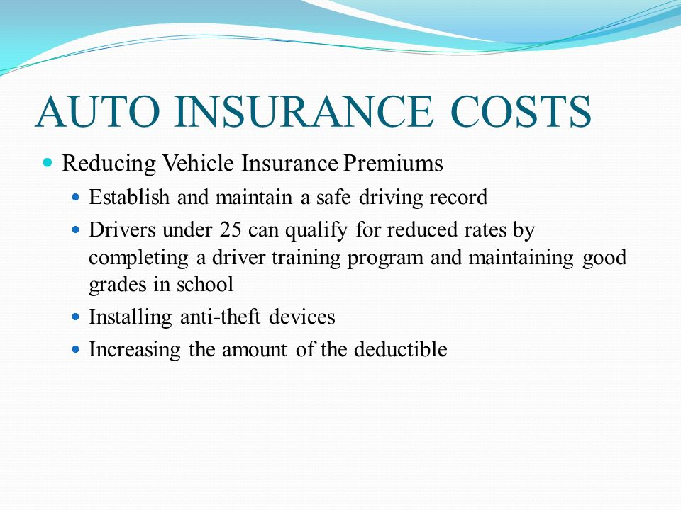 AUTO INSURANCE COSTS Reducing Vehicle Insurance Premiums Establish and maintain a safe driving record Drivers under 25 can qualify for reduced rates by completing a driver training program and maintaining good grades in school Installing anti-theft devices Increasing the amount of the deductible