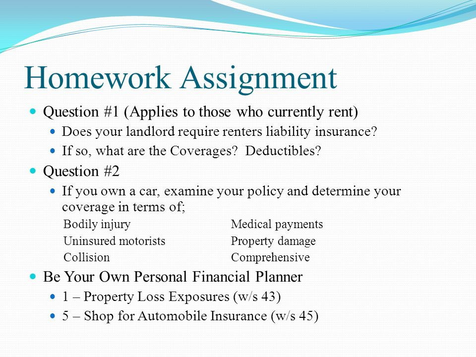 Homework Assignment Question #1 (Applies to those who currently rent) Does your landlord require renters liability insurance.