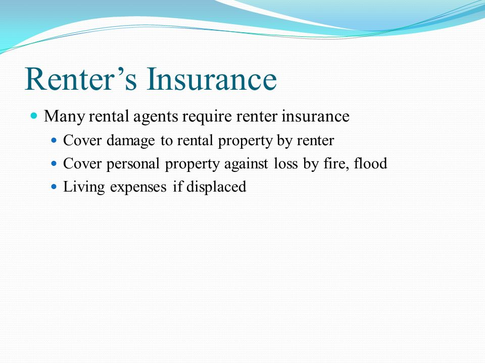 Renter's Insurance Many rental agents require renter insurance Cover damage to rental property by renter Cover personal property against loss by fire, flood Living expenses if displaced