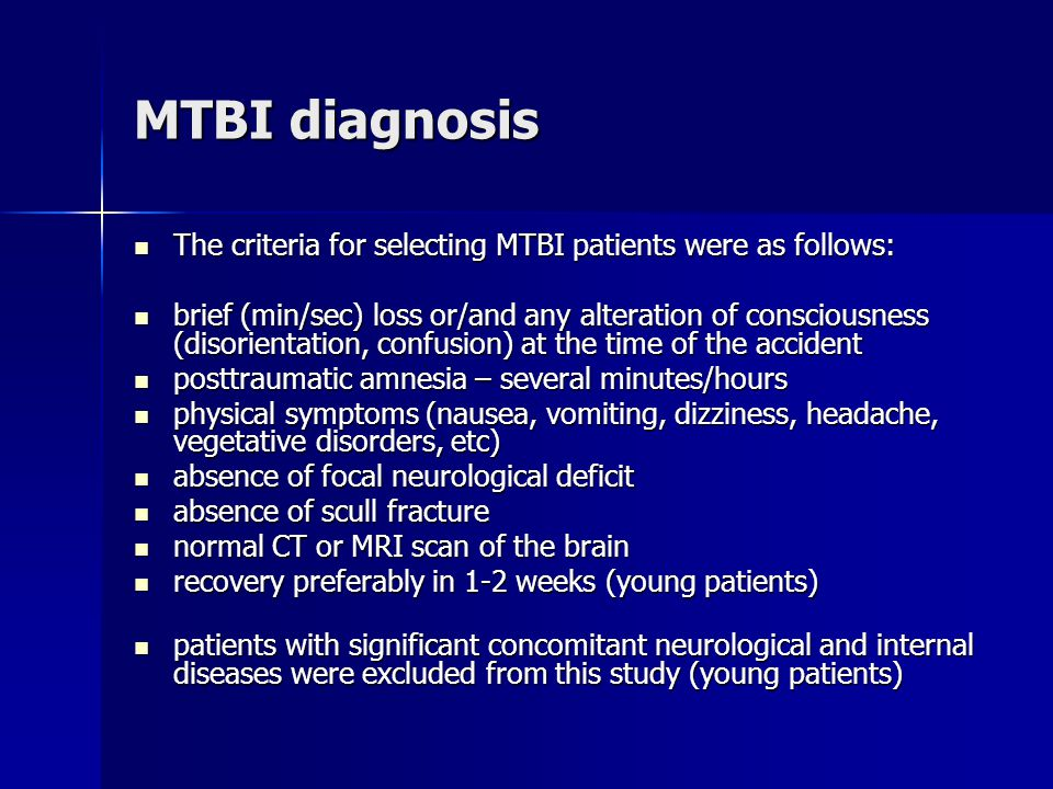 MTBI diagnosis The criteria for selecting MTBI patients were as follows: The criteria for selecting MTBI patients were as follows: brief (min/sec) loss or/and any alteration of consciousness (disorientation, confusion) at the time of the accident brief (min/sec) loss or/and any alteration of consciousness (disorientation, confusion) at the time of the accident posttraumatic amnesia – several minutes/hours posttraumatic amnesia – several minutes/hours physical symptoms (nausea, vomiting, dizziness, headache, vegetative disorders, etc) physical symptoms (nausea, vomiting, dizziness, headache, vegetative disorders, etc) absence of focal neurological deficit absence of focal neurological deficit absence of scull fracture absence of scull fracture normal CT or MRI scan of the brain normal CT or MRI scan of the brain recovery preferably in 1-2 weeks (young patients) recovery preferably in 1-2 weeks (young patients) patients with significant concomitant neurological and internal diseases were excluded from this study (young patients) patients with significant concomitant neurological and internal diseases were excluded from this study (young patients)