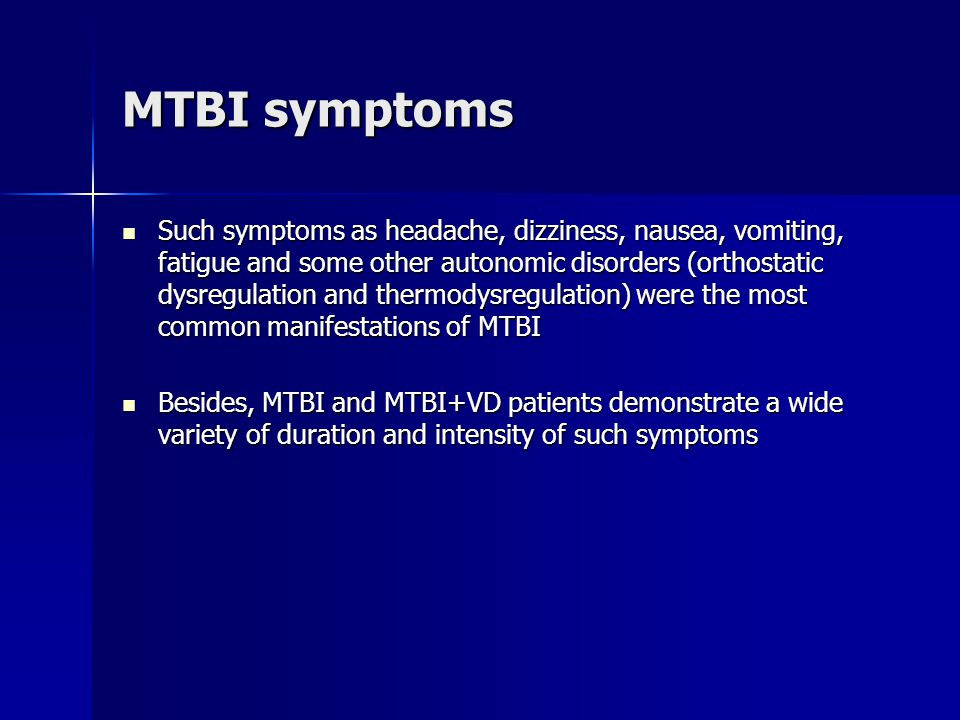 MTBI symptoms Such symptoms as headache, dizziness, nausea, vomiting, fatigue and some other autonomic disorders (orthostatic dysregulation and thermodysregulation) were the most common manifestations of MTBI Such symptoms as headache, dizziness, nausea, vomiting, fatigue and some other autonomic disorders (orthostatic dysregulation and thermodysregulation) were the most common manifestations of MTBI Besides, MTBI and MTBI+VD patients demonstrate a wide variety of duration and intensity of such symptoms Besides, MTBI and MTBI+VD patients demonstrate a wide variety of duration and intensity of such symptoms