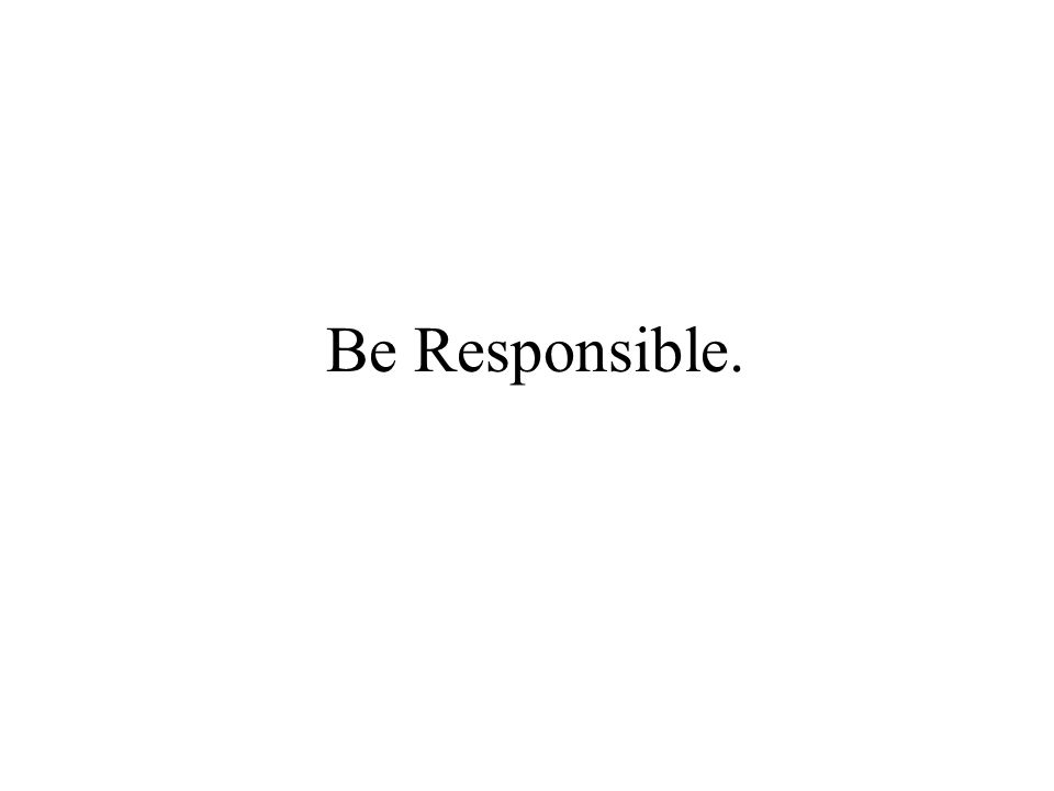 Be Responsible.