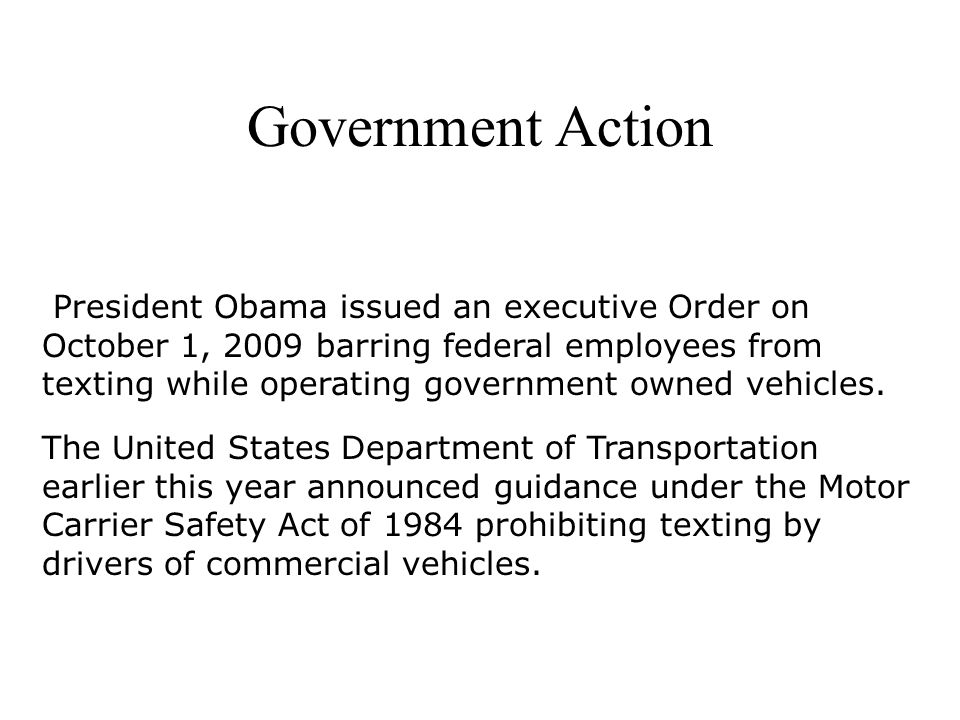 Government Action President Obama issued an executive Order on October 1, 2009 barring federal employees from texting while operating government owned vehicles.