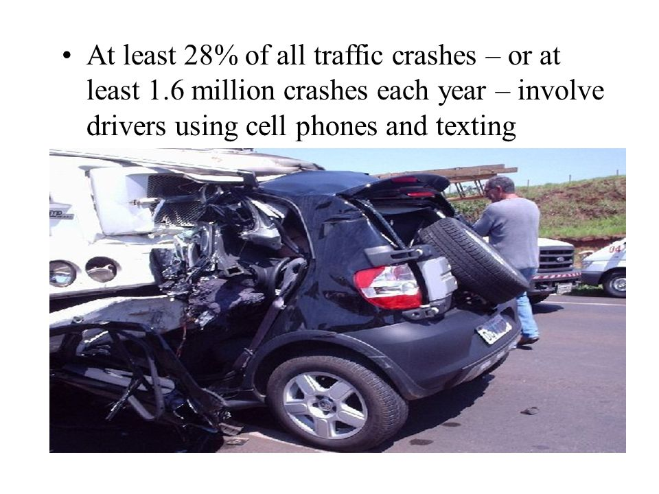 At least 28% of all traffic crashes – or at least 1.6 million crashes each year – involve drivers using cell phones and texting