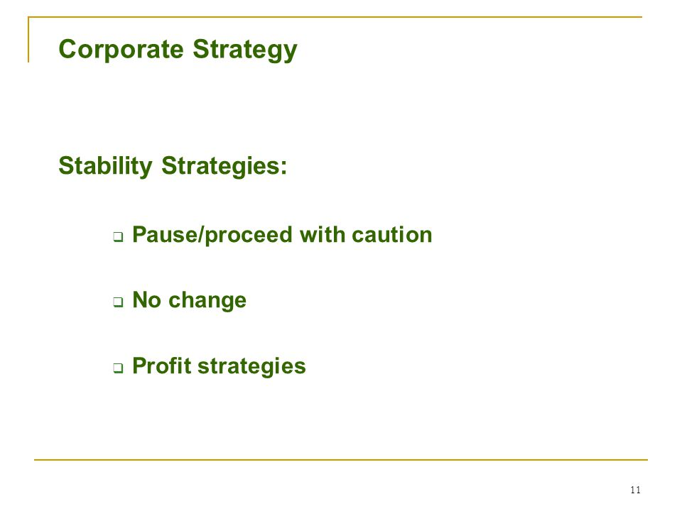 11 Corporate Strategy Stability Strategies:  Pause/proceed with caution  No change  Profit strategies