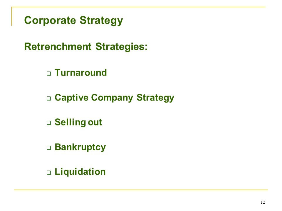 12 Corporate Strategy Retrenchment Strategies:  Turnaround  Captive Company Strategy  Selling out  Bankruptcy  Liquidation