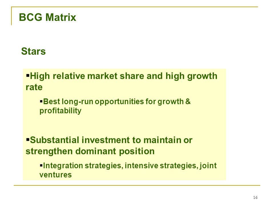 16 BCG Matrix Stars  High relative market share and high growth rate  Best long-run opportunities for growth & profitability  Substantial investment to maintain or strengthen dominant position  Integration strategies, intensive strategies, joint ventures