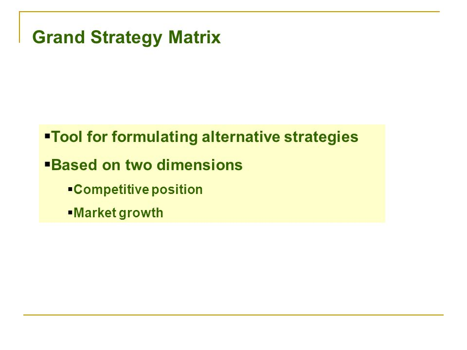 Grand Strategy Matrix  Tool for formulating alternative strategies  Based on two dimensions  Competitive position  Market growth