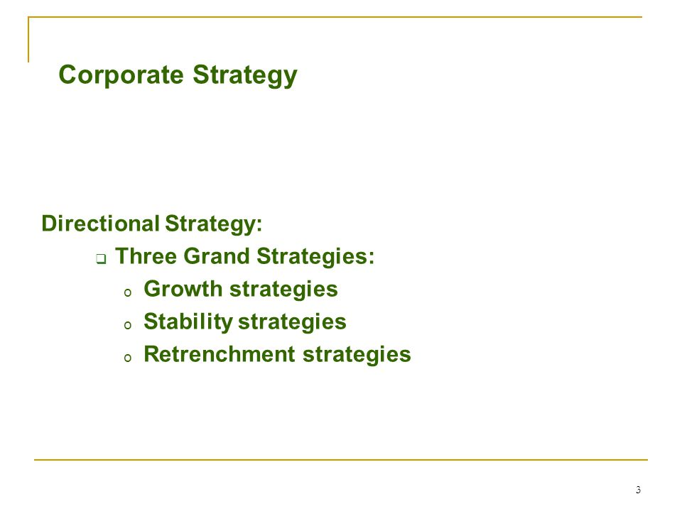 3 Corporate Strategy Directional Strategy:  Three Grand Strategies: o Growth strategies o Stability strategies o Retrenchment strategies