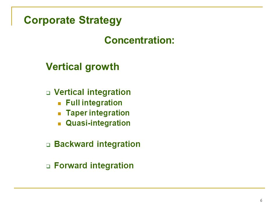 6 Corporate Strategy Concentration: Vertical growth  Vertical integration Full integration Taper integration Quasi-integration  Backward integration  Forward integration
