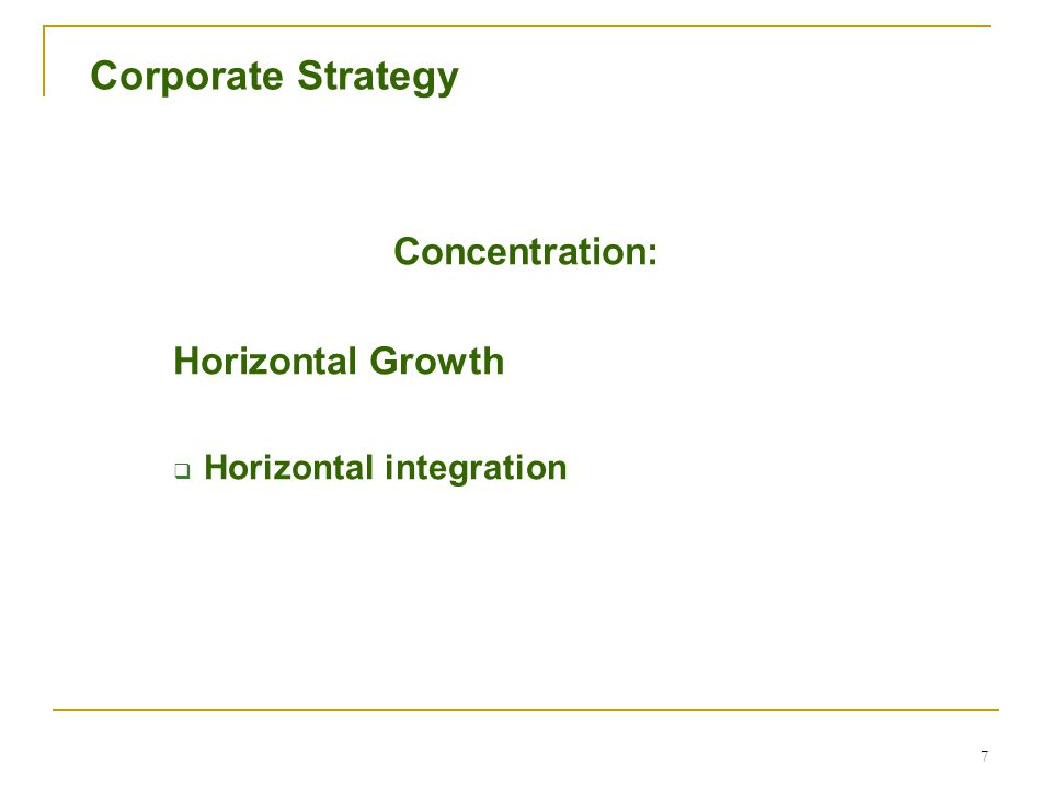 7 Corporate Strategy Concentration: Horizontal Growth  Horizontal integration