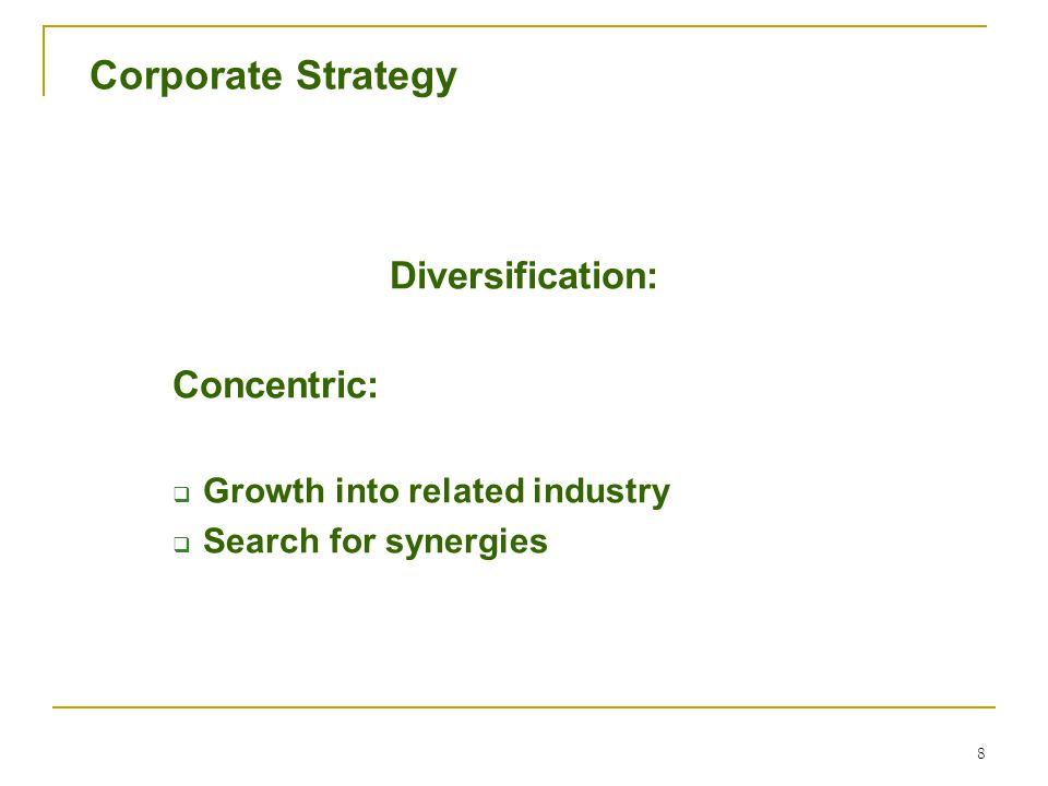 8 Corporate Strategy Diversification: Concentric:  Growth into related industry  Search for synergies
