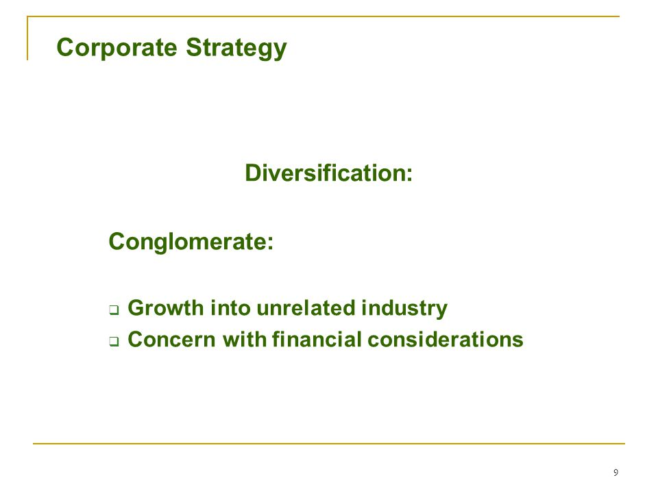 9 Corporate Strategy Diversification: Conglomerate:  Growth into unrelated industry  Concern with financial considerations