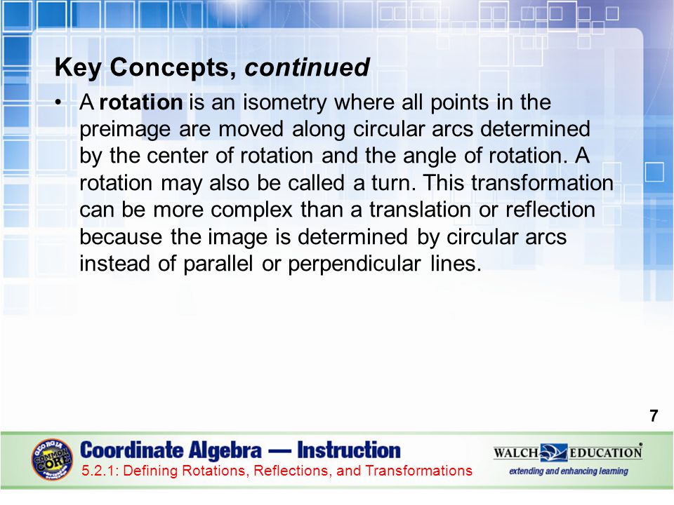 Key Concepts, continued A rotation is an isometry where all points in the preimage are moved along circular arcs determined by the center of rotation and the angle of rotation.
