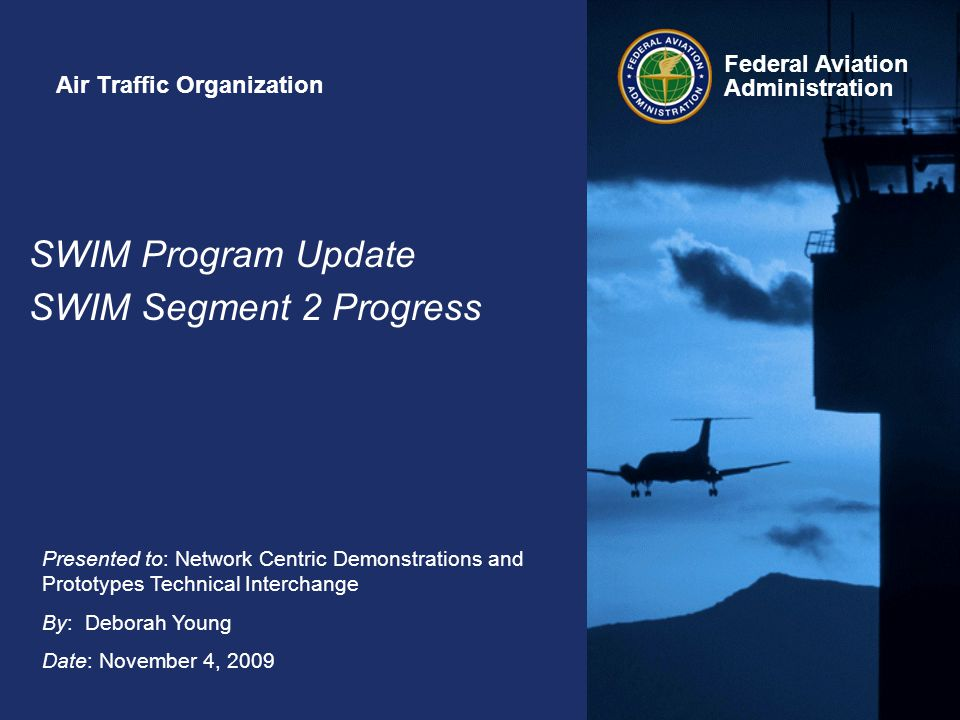 Federal Aviation Administration Presented to: Network Centric Demonstrations and Prototypes Technical Interchange By: Deborah Young Date: November 4, 2009 SWIM Program Update SWIM Segment 2 Progress Air Traffic Organization