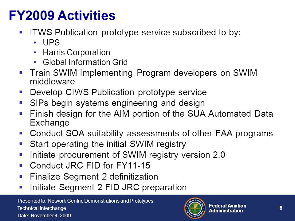 5 Federal Aviation Administration Presented to: Network Centric Demonstrations and Prototypes Technical Interchange Date: November 4, 2009  ITWS Publication prototype service subscribed to by: UPS Harris Corporation Global Information Grid  Train SWIM Implementing Program developers on SWIM middleware  Develop CIWS Publication prototype service  SIPs begin systems engineering and design  Finish design for the AIM portion of the SUA Automated Data Exchange  Conduct SOA suitability assessments of other FAA programs  Start operating the initial SWIM registry  Initiate procurement of SWIM registry version 2.0  Conduct JRC FID for FY11-15  Finalize Segment 2 definitization  Initiate Segment 2 FID JRC preparation FY2009 Activities