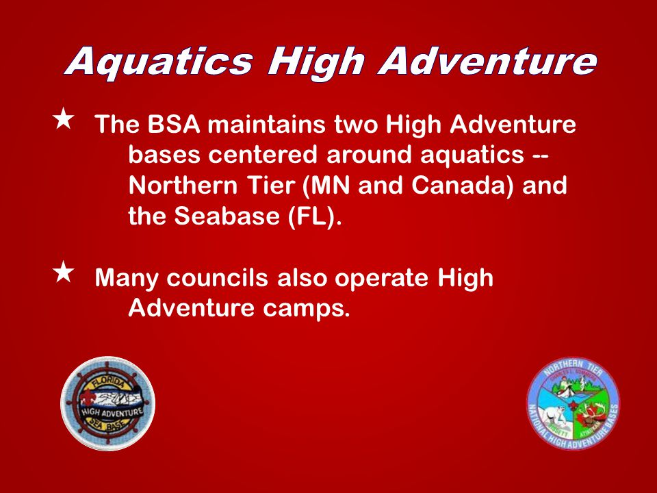 The BSA maintains two High Adventure bases centered around aquatics -- Northern Tier (MN and Canada) and the Seabase (FL).