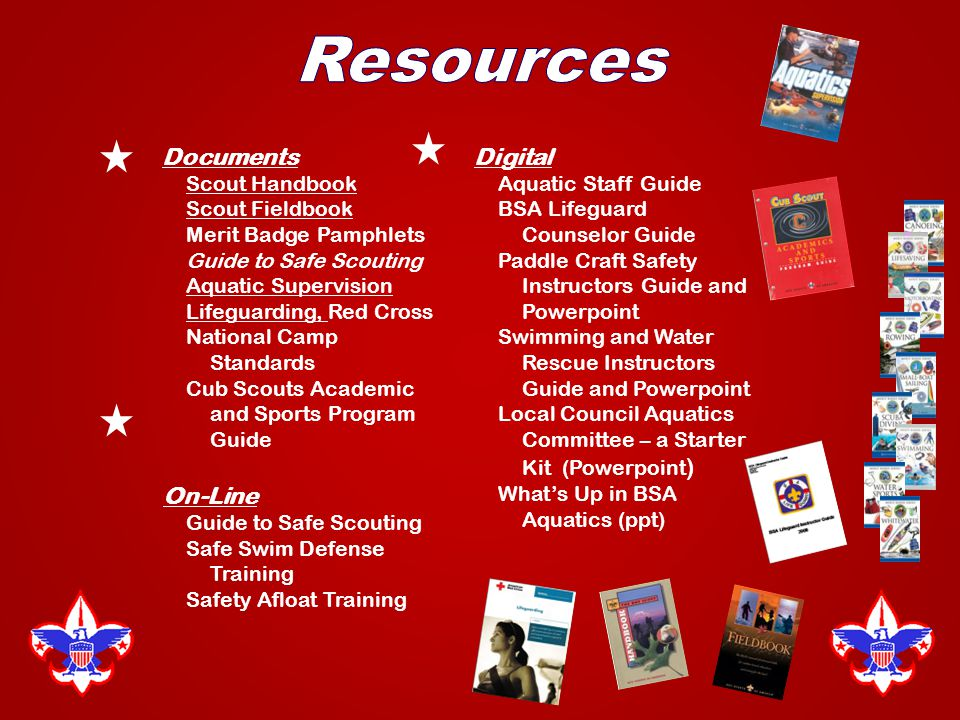 Documents Scout Handbook Scout Fieldbook Merit Badge Pamphlets Guide to Safe Scouting Aquatic Supervision Lifeguarding, Red Cross National Camp Standards Cub Scouts Academic and Sports Program Guide On-Line Guide to Safe Scouting Safe Swim Defense Training Safety Afloat Training Digital Aquatic Staff Guide BSA Lifeguard Counselor Guide Paddle Craft Safety Instructors Guide and Powerpoint Swimming and Water Rescue Instructors Guide and Powerpoint Local Council Aquatics Committee – a Starter Kit (Powerpoint ) What's Up in BSA Aquatics (ppt)