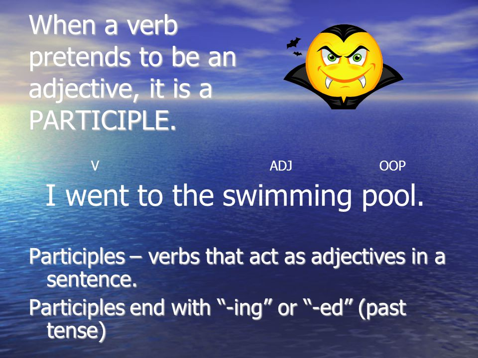 When a verb pretends to be an adjective, it is a PARTICIPLE.
