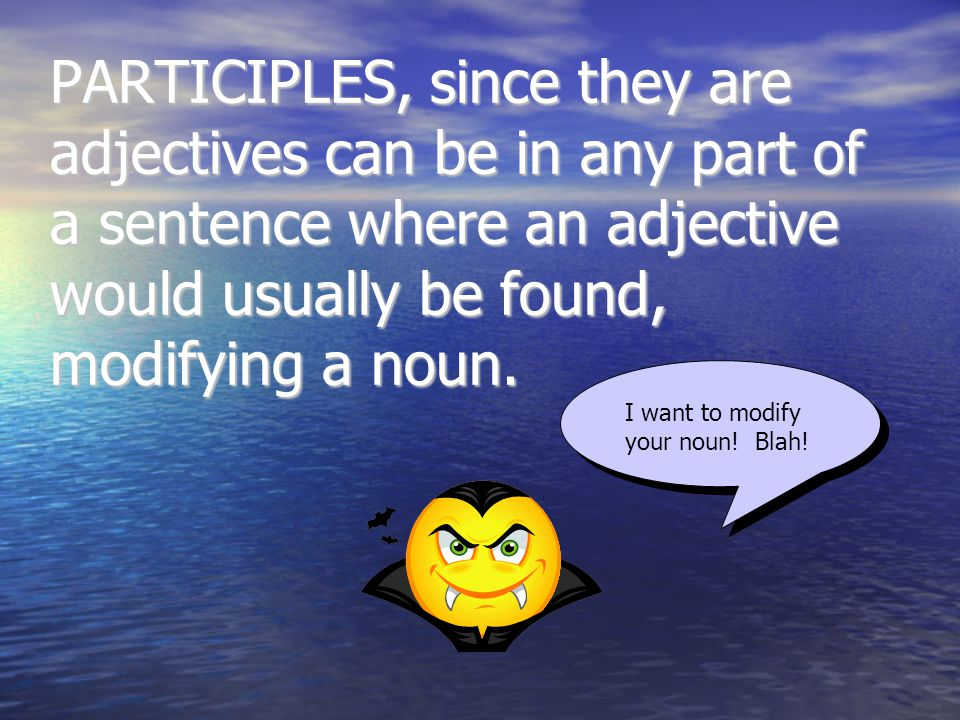 PARTICIPLES, since they are adjectives can be in any part of a sentence where an adjective would usually be found, modifying a noun.