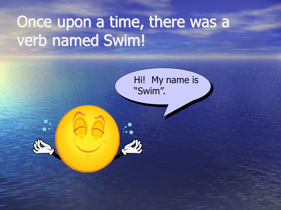 Once upon a time, there was a verb named Swim! Hi! My name is Swim .
