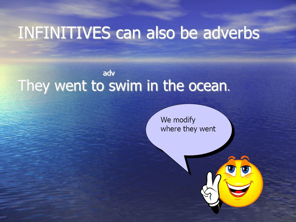INFINITIVES can also be adverbs adv adv They went to swim in the ocean. We modify where they went