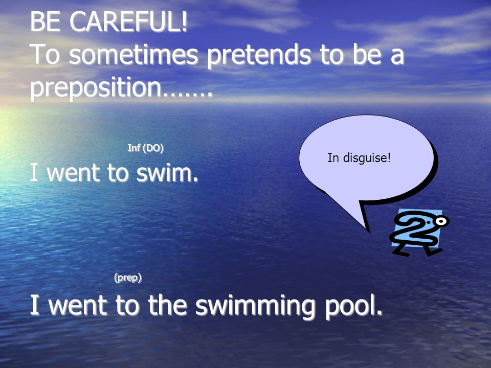 BE CAREFUL. To sometimes pretends to be a preposition…….