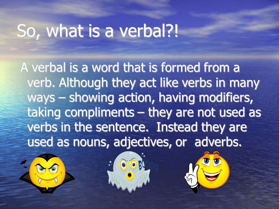 So, what is a verbal . A verbal is a word that is formed from a verb.