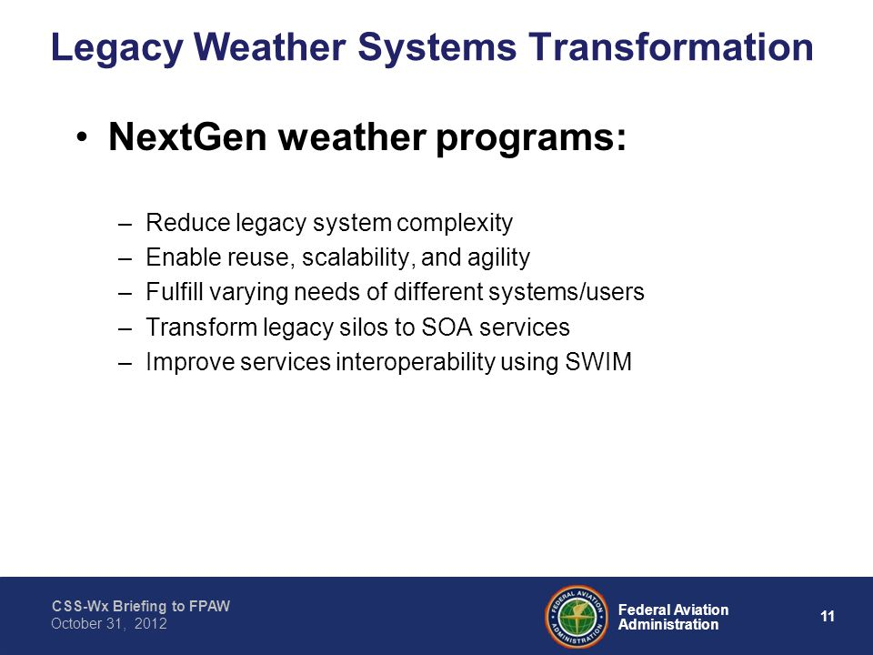CSS-Wx Briefing to FPAW 11 Federal Aviation Administration October 31, 2012 Legacy Weather Systems Transformation NextGen weather programs: –Reduce legacy system complexity –Enable reuse, scalability, and agility –Fulfill varying needs of different systems/users –Transform legacy silos to SOA services –Improve services interoperability using SWIM