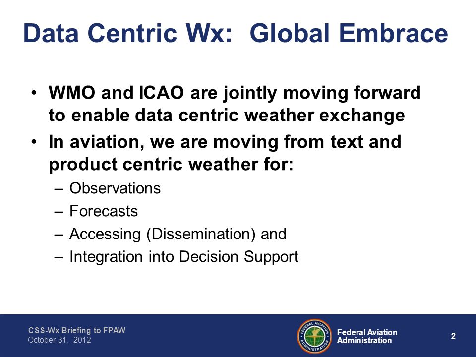 CSS-Wx Briefing to FPAW 2 Federal Aviation Administration October 31, 2012 Data Centric Wx: Global Embrace WMO and ICAO are jointly moving forward to enable data centric weather exchange In aviation, we are moving from text and product centric weather for: –Observations –Forecasts –Accessing (Dissemination) and –Integration into Decision Support