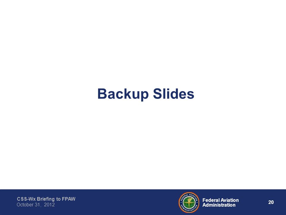 CSS-Wx Briefing to FPAW 20 Federal Aviation Administration October 31, 2012 Backup Slides