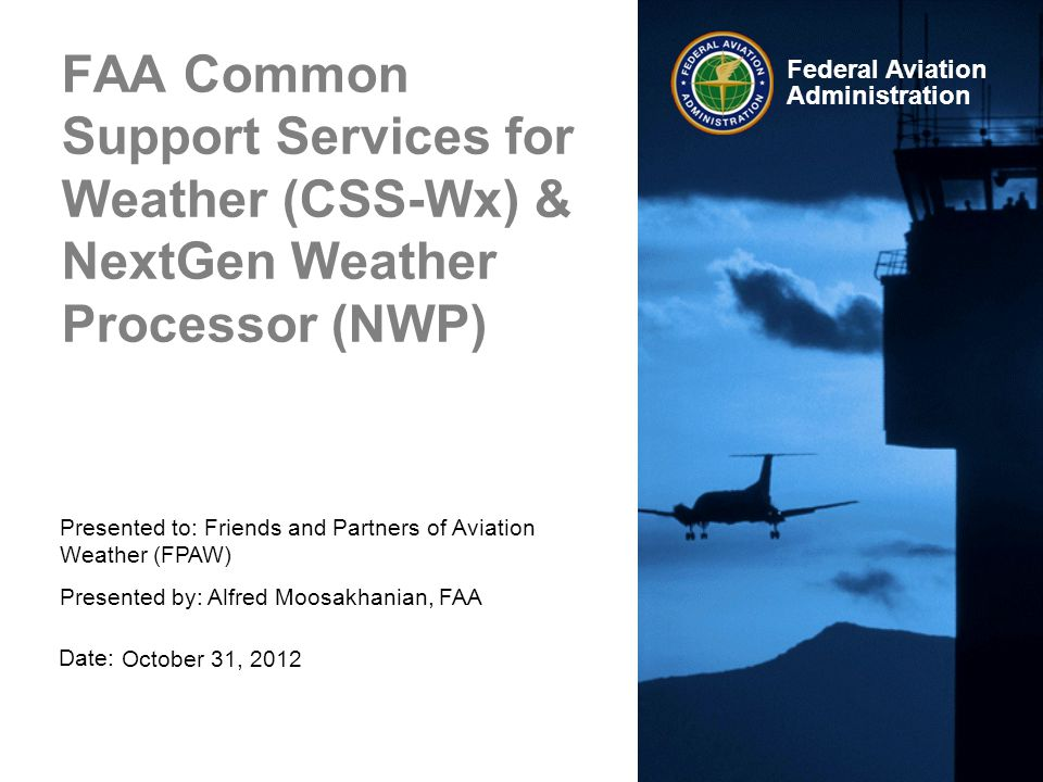 Date: Federal Aviation Administration FAA Common Support Services for Weather (CSS-Wx) & NextGen Weather Processor (NWP) October 31, 2012 Presented to: Friends and Partners of Aviation Weather (FPAW) Presented by: Alfred Moosakhanian, FAA