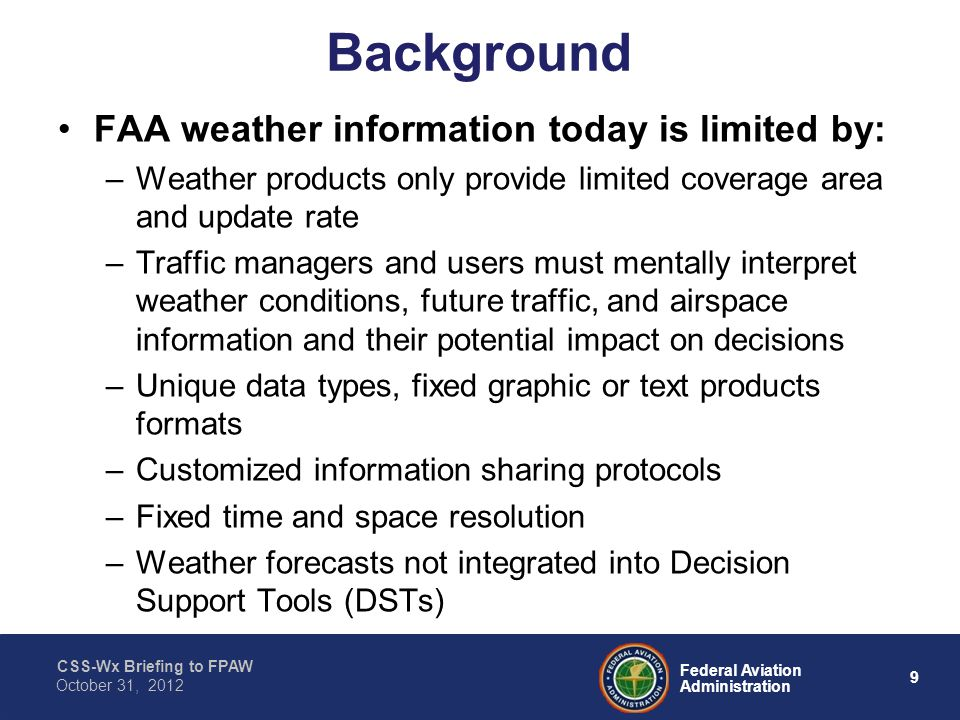 CSS-Wx Briefing to FPAW 9 Federal Aviation Administration October 31, 2012 Background FAA weather information today is limited by: –Weather products only provide limited coverage area and update rate –Traffic managers and users must mentally interpret weather conditions, future traffic, and airspace information and their potential impact on decisions –Unique data types, fixed graphic or text products formats –Customized information sharing protocols –Fixed time and space resolution –Weather forecasts not integrated into Decision Support Tools (DSTs)