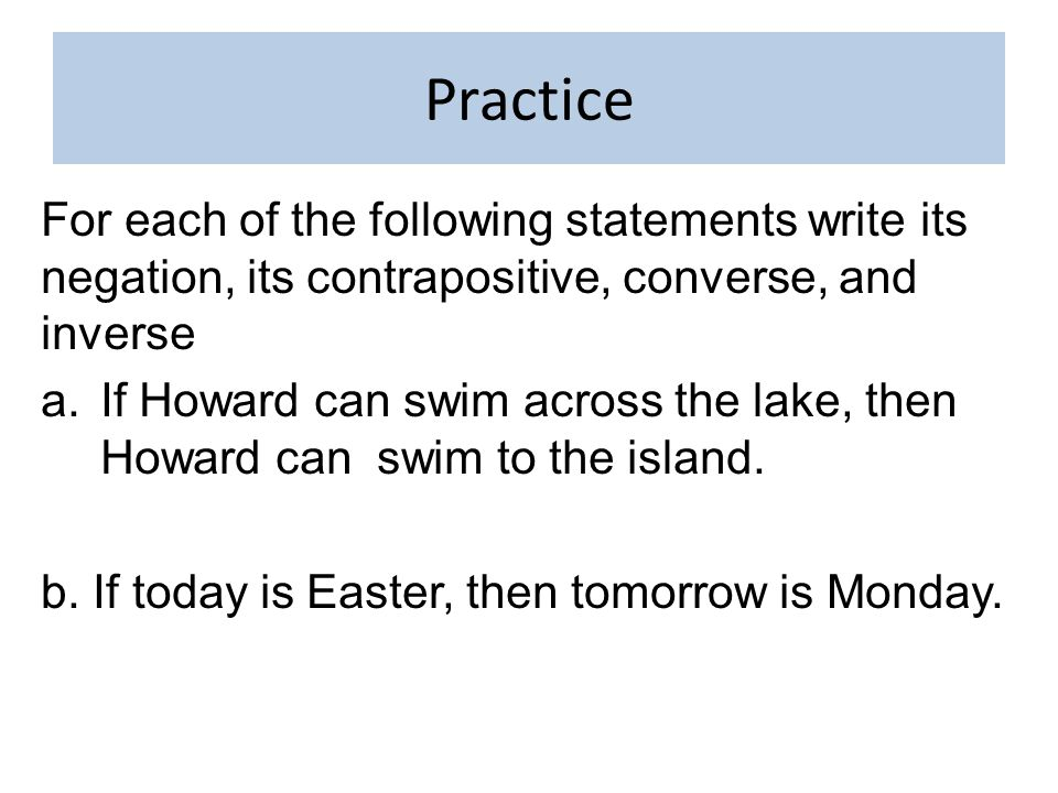 Practice For each of the following statements write its negation, its contrapositive, converse, and inverse a.If Howard can swim across the lake, then Howard can swim to the island.
