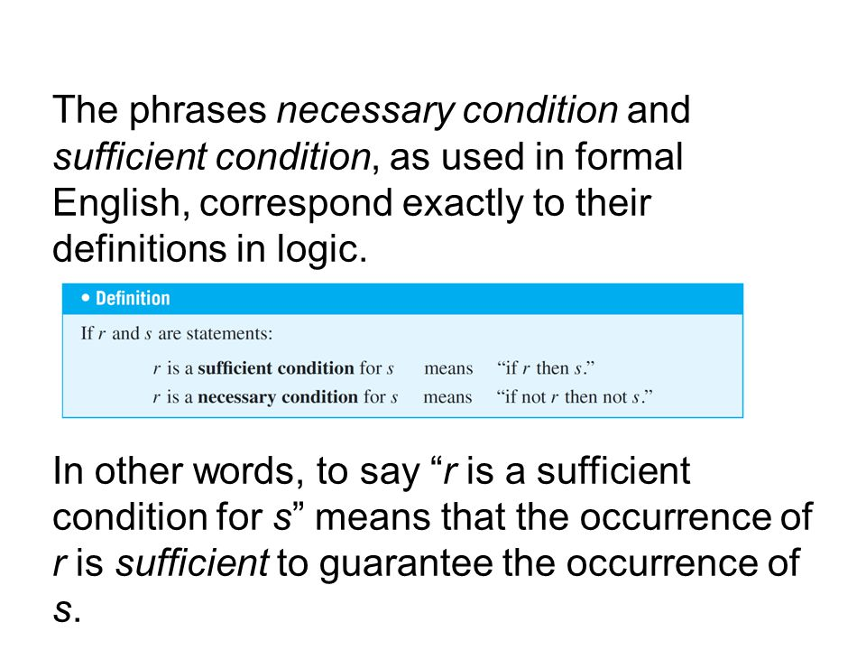 The phrases necessary condition and sufficient condition, as used in formal English, correspond exactly to their definitions in logic.