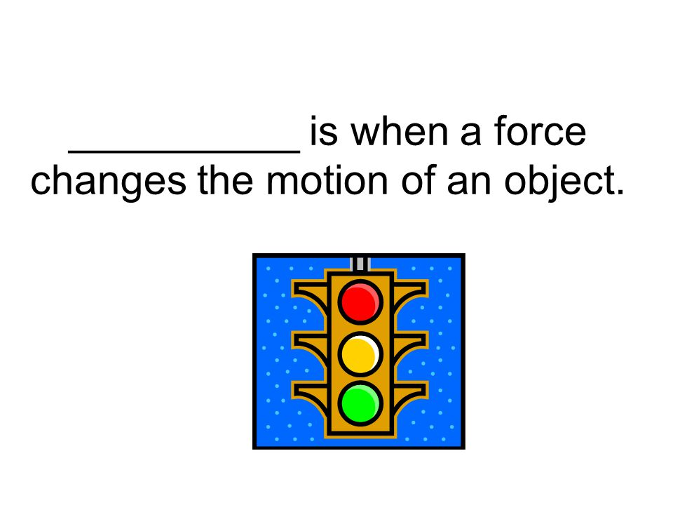 __________ is when a force changes the motion of an object.