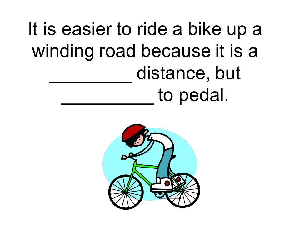 It is easier to ride a bike up a winding road because it is a ________ distance, but _________ to pedal.